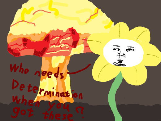 Flowey says &quote;Who needs DETERMINATION when you got these?&quote; and Nuclear bombs in the background.
