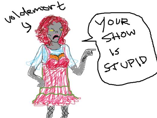Drag Queen Voldemort calls your show stupid.
