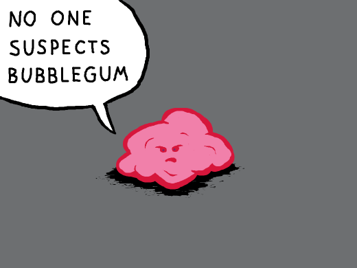 A wad of bubblegum saying &quote;no one suspects Bubblegum&quote;.