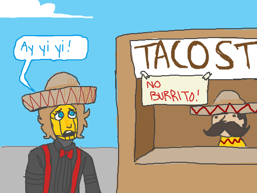 A man goes to the taco stand, but a sign warns&quote; NO BURRITO&quote;. Ay yi yi, our hero exclaims.
